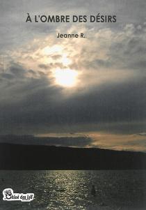 A l'ombre des désirs : récit romanesque - JeanneR.