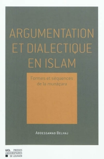 Argumentation et dialectique en islam : formes et séquences de la Munazara - AbdessamadBelhaj