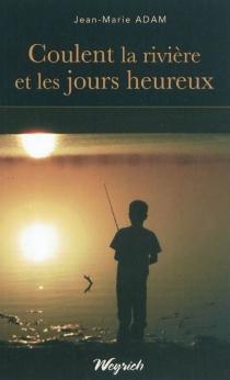 Coulent la rivière et les jours heureux - Jean-MarieAdam