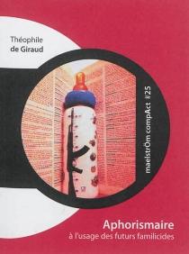 Aphorismaire à l'usage des futurs familicides : exercices d'ontoclastie augmentés d'un docte commentaire des 26 ou 27 lettres de l'alphabet - Théophile deGiraud