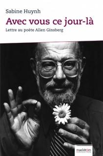 Avec vous ce jour-là : lettre au poète Allen Ginsberg - SabineHuynh