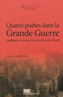 Quatre poètes dans la Grande Guerre : Guillaume Apollinaire, Jean Cocteau, Pierre Drieu La Rochelle, Paul Eluard - OlivierParenteau