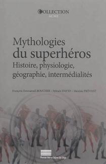 Mythologies du superhéros : histoire, physiologie, géographie, intermédialités -