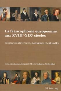 La francophonie européenne aux XVIIIe-XIXe siècles : perspectives littéraires, historiques et culturelles -