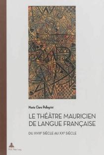 Le théâtre mauricien de langue française du XVIIIe siècle au XXe siècle - Maria ClaraPellegrini