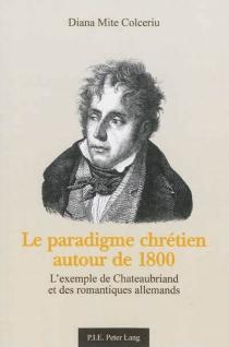 Le paradigme chrétien autour de 1800 : l'exemple de Chateaubriand et des romantiques allemands - DianaMite Colceriu