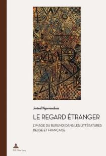 Le regard étranger : l'image du Burundi dans les littératures belge et française - JuvénalNgorwanubusa