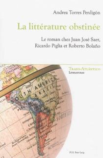 La littérature obstinée : le roman chez Juan José Saer, Ricardo Piglia et Roberto Bolano - AndreaTorres Perdigon