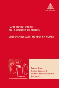 L'acte inqualifiable ou Le meurtre au féminin| Unspeakable acts : murder by women -