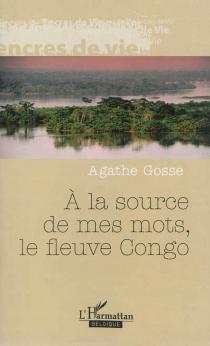 A la source de mes mots, le fleuve Congo : récit - AgatheGosse