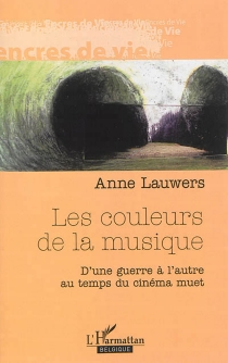 Les couleurs de la musique : d'une guerre à l'autre au temps du cinéma muet : récit - AnneLauwers