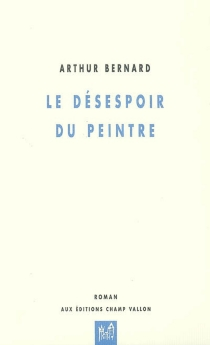 Le désespoir du peintre : dix tableaux - ArthurBernard