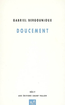 Doucement : récit - GabrielBergounioux