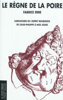 Le règne de la poire : caricatures de l'esprit bourgeois de Louis-Philippe à nos jours - FabriceErre