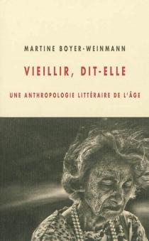 Vieillir, dit-elle : une anthropologie littéraire de l'âge - MartineBoyer-Weinmann