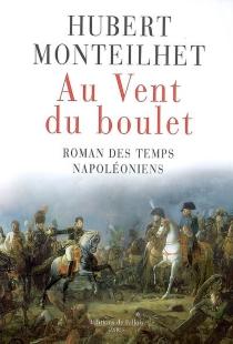Au vent du boulet : roman des temps napoléoniens - HubertMonteilhet