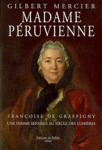 Madame Péruvienne : Françoise de Graffigny, une femme sensible au siècle des lumières - GilbertMercier