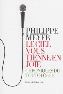 Le ciel vous tienne en joie : chroniques du toutologue - PhilippeMeyer