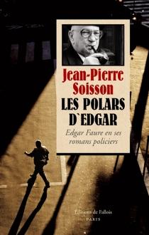 Les polars d'Edgar : Edgar Faure en ses romans policiers - Jean-PierreSoisson