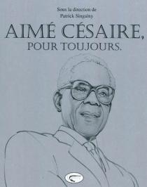 Aimé Césaire, pour toujours -