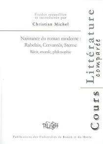 Naissance du roman moderne : Rabelais, Cervantès, Sterne : récit, morale, philosophie -