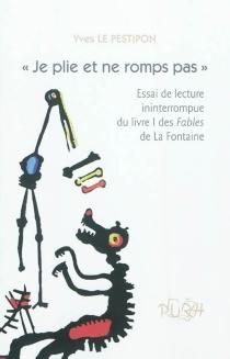 Je plie et ne romps pas : essai de lecture ininterrompue du livre I des Fables de La Fontaine - YvesLe Pestipon