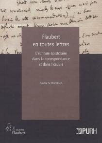 Flaubert en toutes lettres : l'écriture épistolaire dans la correspondance et dans l'oeuvre - AmélieSchweiger