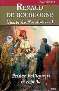 Renaud de Bourgogne, comte de Montbéliard : prince belliqueux et rebelle, XIIIe et XIVe siècles : roman historique - DanielSeigneur