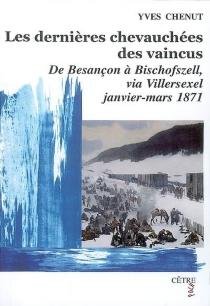 Les dernières chevauchées des vaincus : de Besançon à Bischofszell, via Villersexel, janvier-mars 1871 : roman historique - YvesChenut
