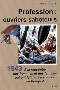 Profession, ouvriers saboteurs : à la rencontre des hommes et des femmes qui ont fait la résurrection de Peugeot, 1943 : roman historique - DanielSeigneur
