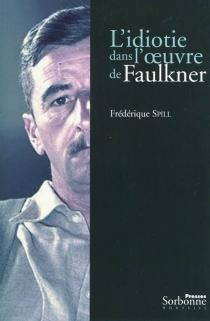 L'idiotie dans l'oeuvre de Faulkner - FrédériqueSpill