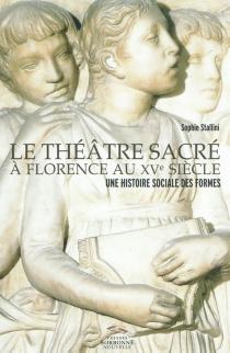 Le théâtre sacré à Florence au XVe siècle : une histoire sociale des formes - SophieStallini