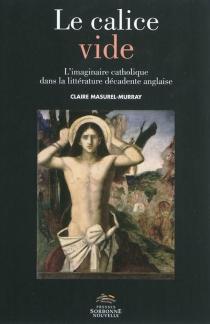 Le calice vide : l'imaginaire catholique dans la littérature décadente anglaise - ClaireMasurel-Murray