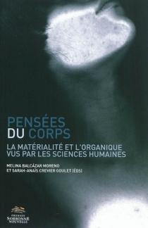 Pensées du corps : la matérialité et l'organique vus par les sciences humaines -