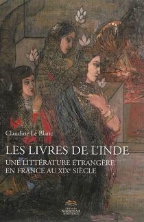 Les livres de l'Inde : une littérature étrangère en France au XIXe siècle - ClaudineLe Blanc