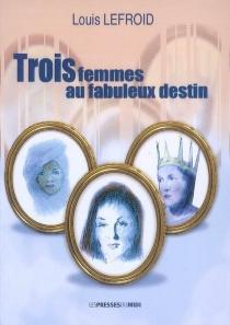 Trois femmes au fabuleux destin - LouisLefroid