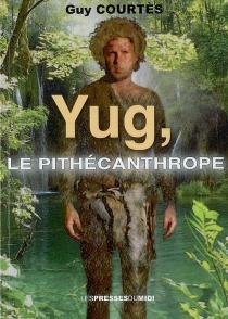 Yug, le pithécanthrope : roman fantastique - GuyCourtès
