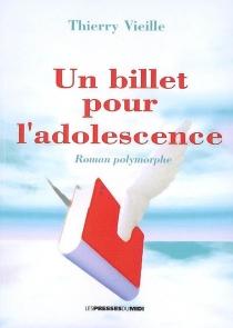 Un billet pour l'adolescence : roman polymorphe : récit, poésies, chansons, nouvelles et roman - ThierryVieille