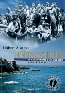 Horizons bleus : le cabanon des gens heureux : Alger, été 1957 - HubertZakine