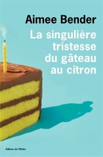 La singulière tristesse du gâteau au citron - AimeeBender