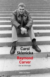 Raymond Carver : une vie d'écrivain - CarolSklenicka