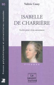 Isabelle de Charrière : écrire pour vivre autrement - ValérieCossy