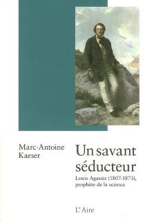 Un savant séducteur : Louis Agassiz (1807-1873) : prophète de la science - Marc-AntoineKaeser