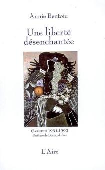 Une liberté désenchantée : carnets : Bucarest, 1991-1992 - AnnieBentoiu