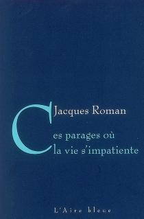Ces parages où la vie s'impatiente - JacquesRoman