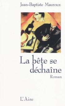 La bête se déchaîne : roman policier - Jean-BaptisteMauroux