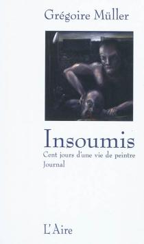 Insoumis : cent jours d'une vie de peintre : journal - GrégoireMüller