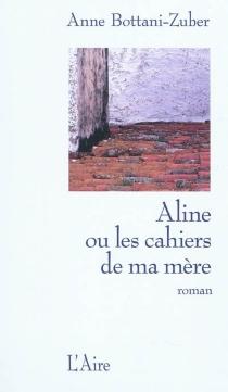 Aline ou Les cahiers de ma mère - AnneBottani-Zuber