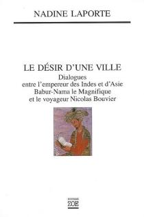 Le désir d'une ville : dialogues entre l'empereur des Indes et d'Asie, Babur-Nama le Magnifique (1494-1529), et le voyageur Nicolas Bouvier : Saint-Malo Kaboul Genève - NadineLaporte