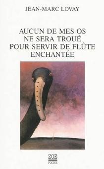 Aucun de mes os ne sera troué pour servir de flûte enchantée - Jean-MarcLovay